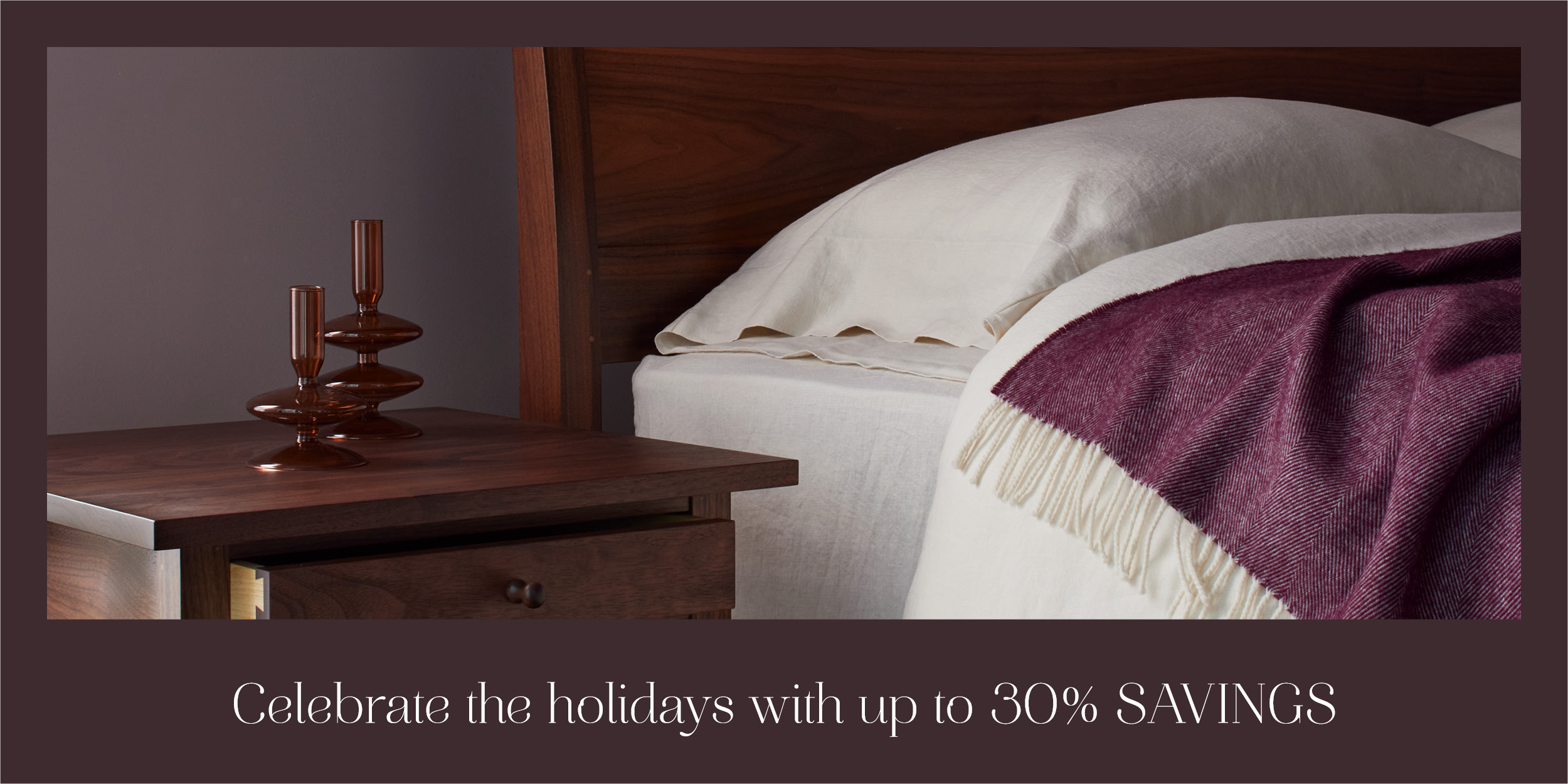 Celebrate the holidays with up to 30% savings - bedroom furniture